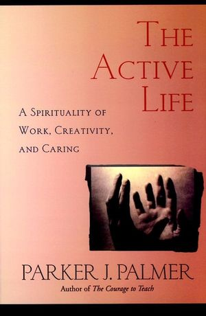 The Active Life - A Spirituality of Work Creativity and Caring